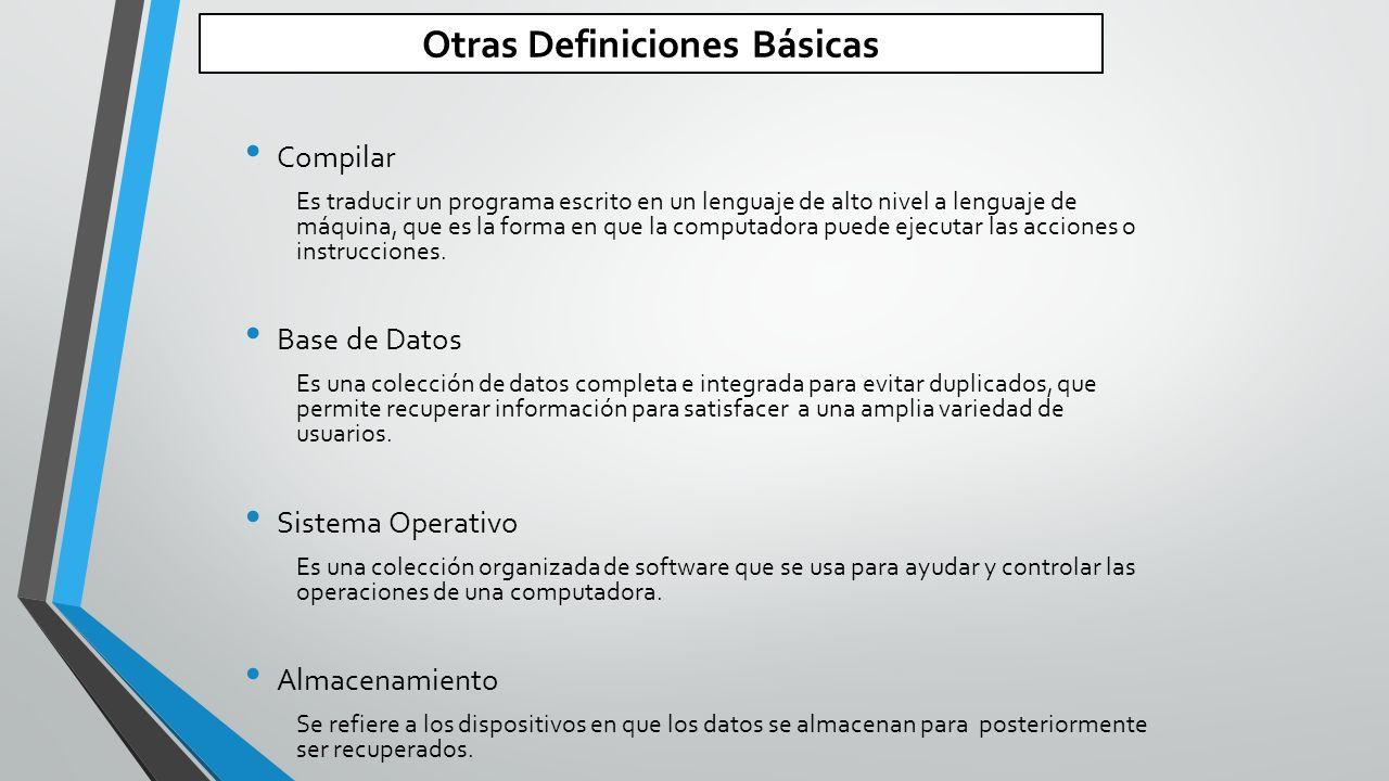 Otras Definiciones Básicas Compilar Es traducir un programa escrito en un lenguaje de alto nivel a lenguaje de máquina, que es la forma en que la computadora puede ejecutar las acciones o instrucciones.