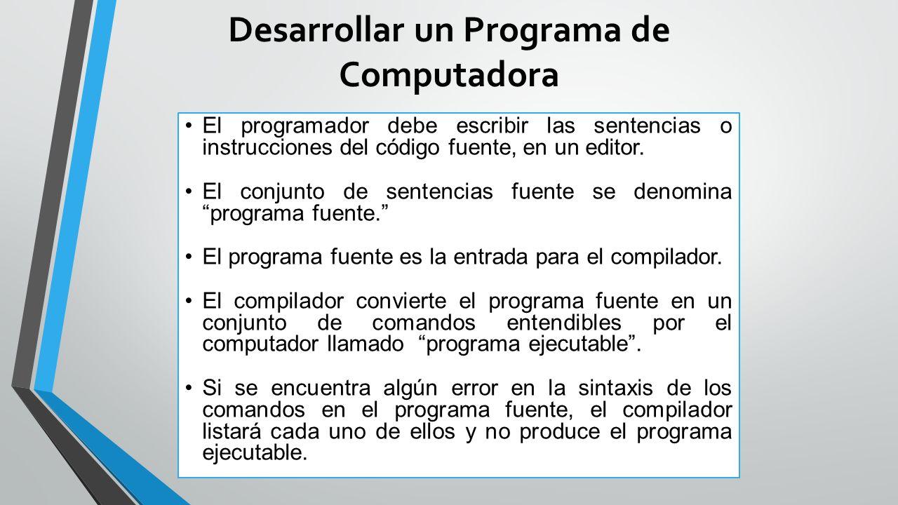 Desarrollar un Programa de Computadora El programador debe escribir las sentencias o instrucciones del código fuente, en un editor.