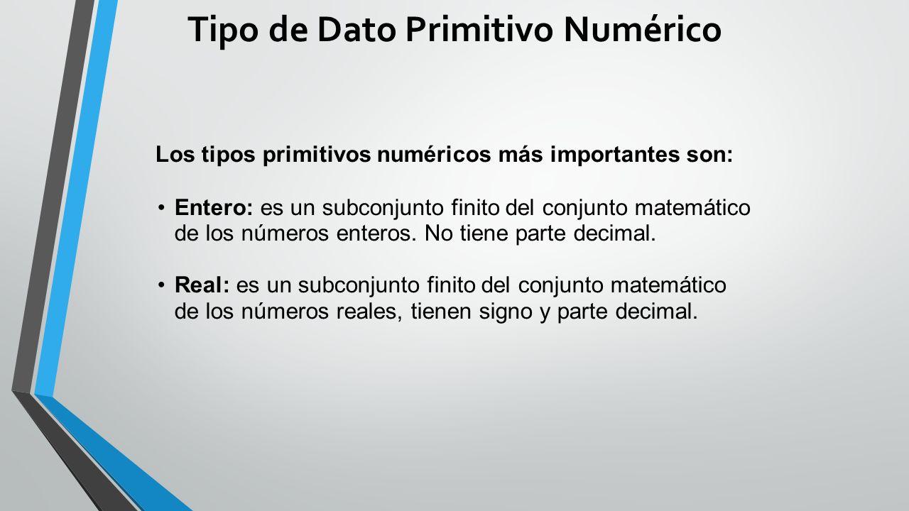 Tipo de Dato Primitivo Numérico Los tipos primitivos numéricos más importantes son: Entero: es un subconjunto finito del conjunto matemático de los números enteros.