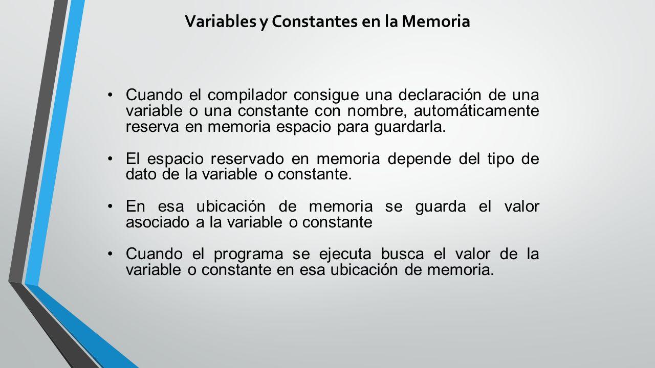 Variables y Constantes en la Memoria Cuando el compilador consigue una declaración de una variable o una constante con nombre, automáticamente reserva en memoria espacio para guardarla.