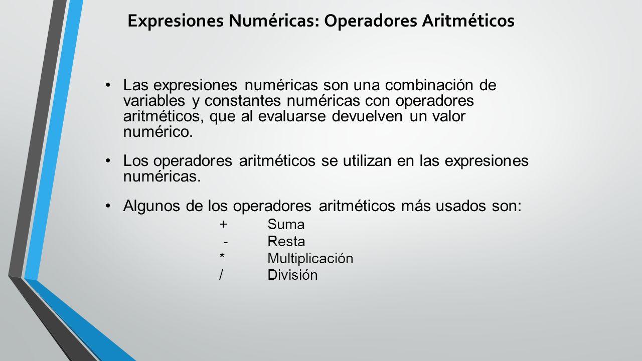 Expresiones Numéricas: Operadores Aritméticos Las expresiones numéricas son una combinación de variables y constantes numéricas con operadores aritméticos, que al evaluarse devuelven un valor numérico.