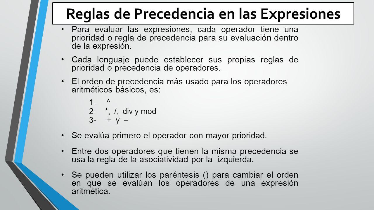 Reglas de Precedencia en las Expresiones Para evaluar las expresiones, cada operador tiene una prioridad o regla de precedencia para su evaluación dentro de la expresión.