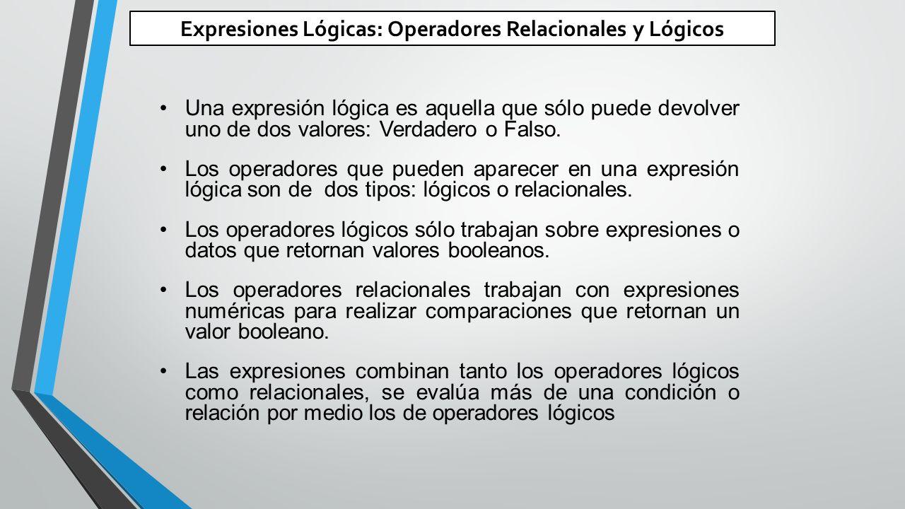 Expresiones Lógicas: Operadores Relacionales y Lógicos Una expresión lógica es aquella que sólo puede devolver uno de dos valores: Verdadero o Falso.