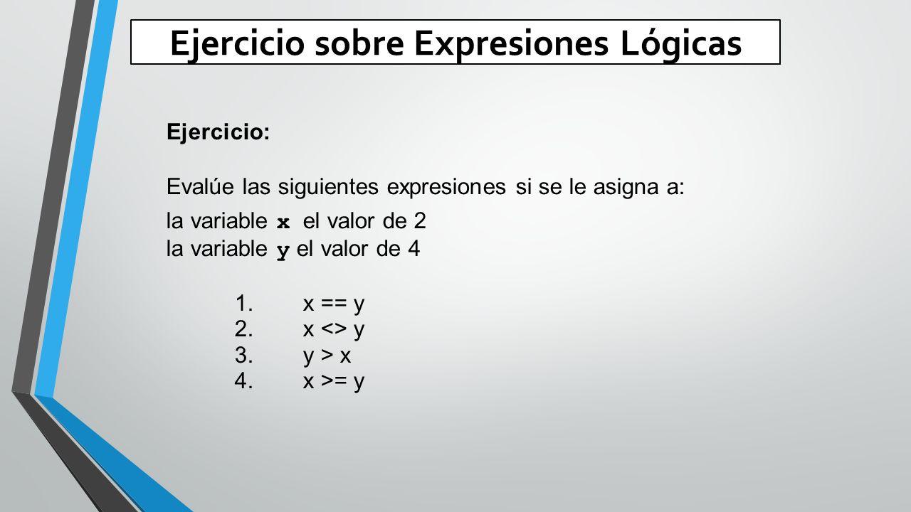 Ejercicio sobre Expresiones Lógicas Ejercicio: Evalúe las siguientes expresiones si se le asigna a: la variable x el valor de 2 la variable y el valor de 4 1.