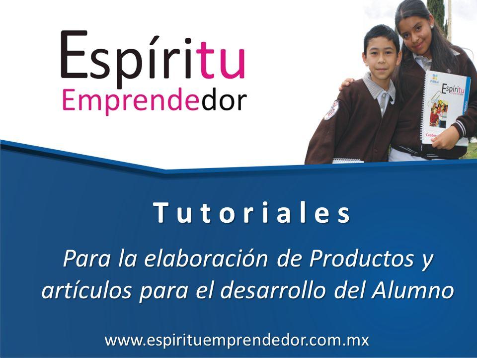 Para la elaboración de Productos y artículos para el desarrollo del Alumno T u t o r i a l e s www.espirituemprendedor.com.mx