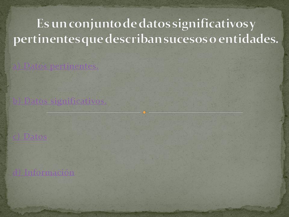 b) Datos significativos. c) Datos d) Información a) Datos pertinentes