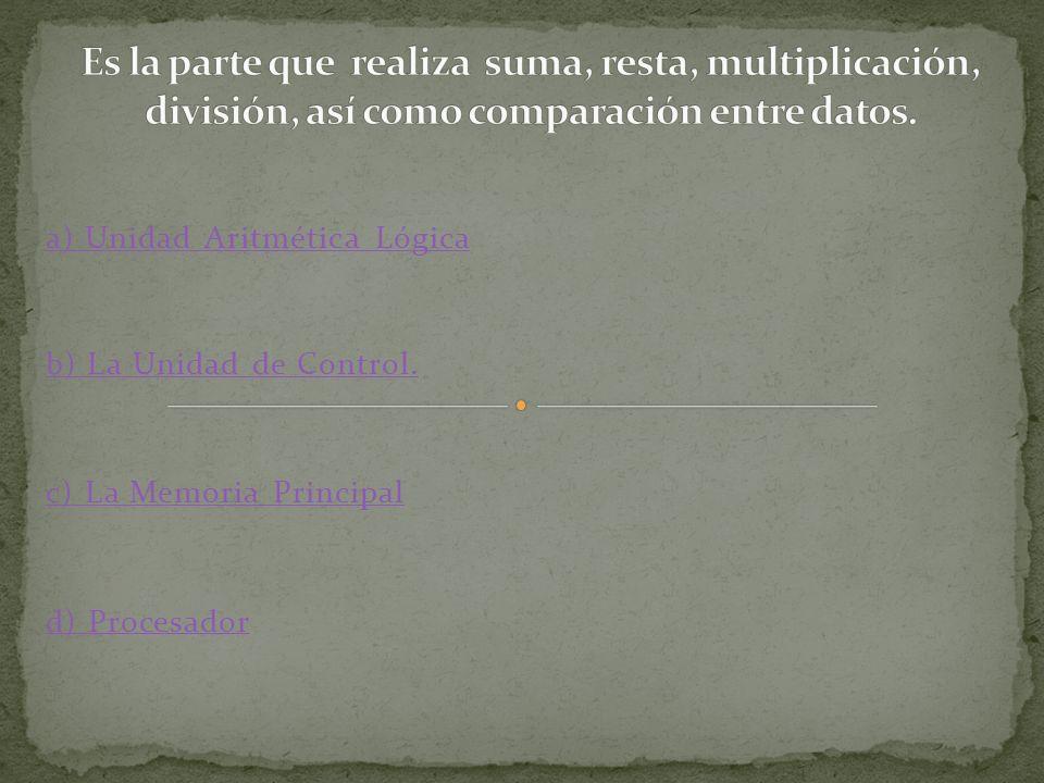 a) Unidad Aritmética Lógica b) La Unidad de Control. c) La Memoria Principal d) Procesador