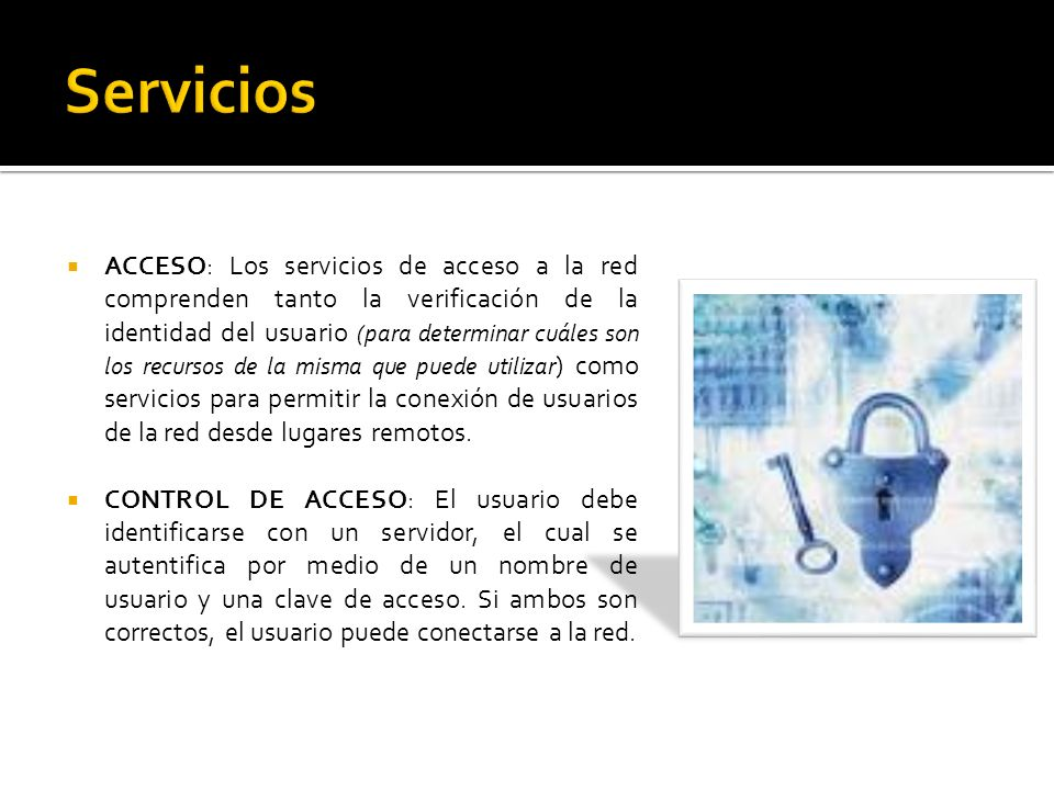 ACCESO: Los servicios de acceso a la red comprenden tanto la verificación de la identidad del usuario (para determinar cuáles son los recursos de la misma que puede utilizar ) como servicios para permitir la conexión de usuarios de la red desde lugares remotos.