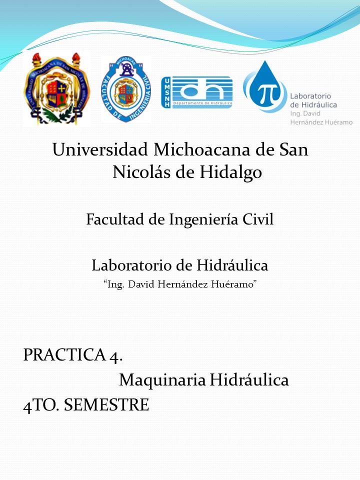 Universidad Michoacana de San Nicolás de Hidalgo Facultad de Ingeniería Civil Laboratorio de Hidráulica Ing. David Hernández Huéramo PRACTICA 4. Maqui