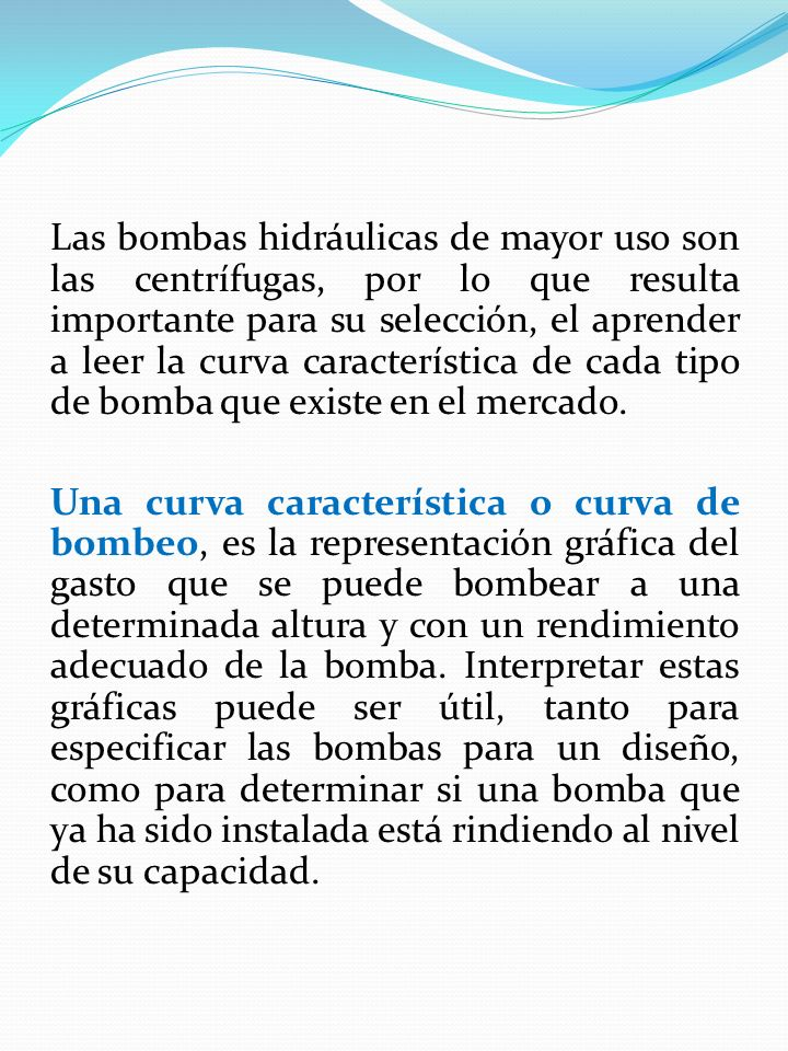 Las bombas hidráulicas de mayor uso son las centrífugas, por lo que resulta importante para su selección, el aprender a leer la curva característica d