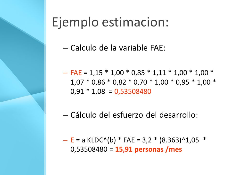 Ejemplo estimacion: – Calculo de la variable FAE: – FAE = 1,15 * 1,00 * 0,85 * 1,11 * 1,00 * 1,00 * 1,07 * 0,86 * 0,82 * 0,70 * 1,00 * 0,95 * 1,00 * 0