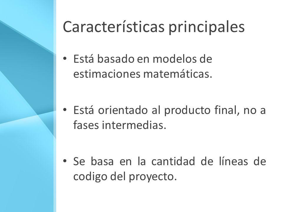 Características principales Está basado en modelos de estimaciones matemáticas. Está orientado al producto final, no a fases intermedias. Se basa en l
