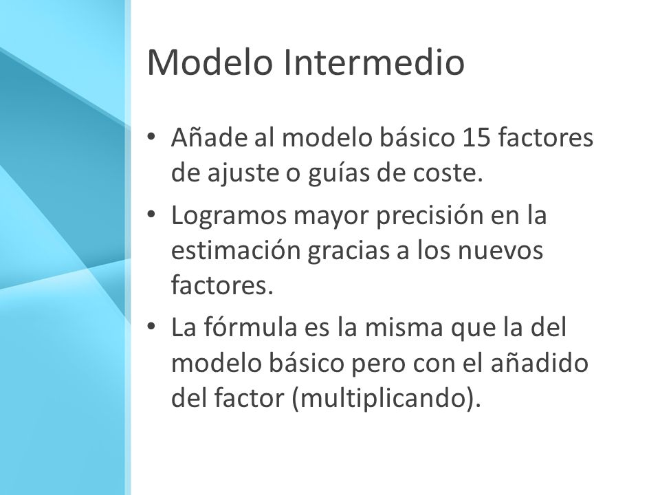 Modelo Intermedio Añade al modelo básico 15 factores de ajuste o guías de coste. Logramos mayor precisión en la estimación gracias a los nuevos factor