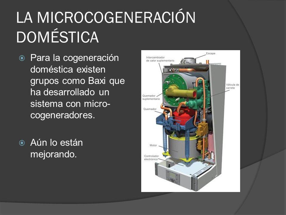 LA MICROCOGENERACIÓN DOMÉSTICA Para la cogeneración doméstica existen grupos como Baxi que ha desarrollado un sistema con micro- cogeneradores. Aún lo
