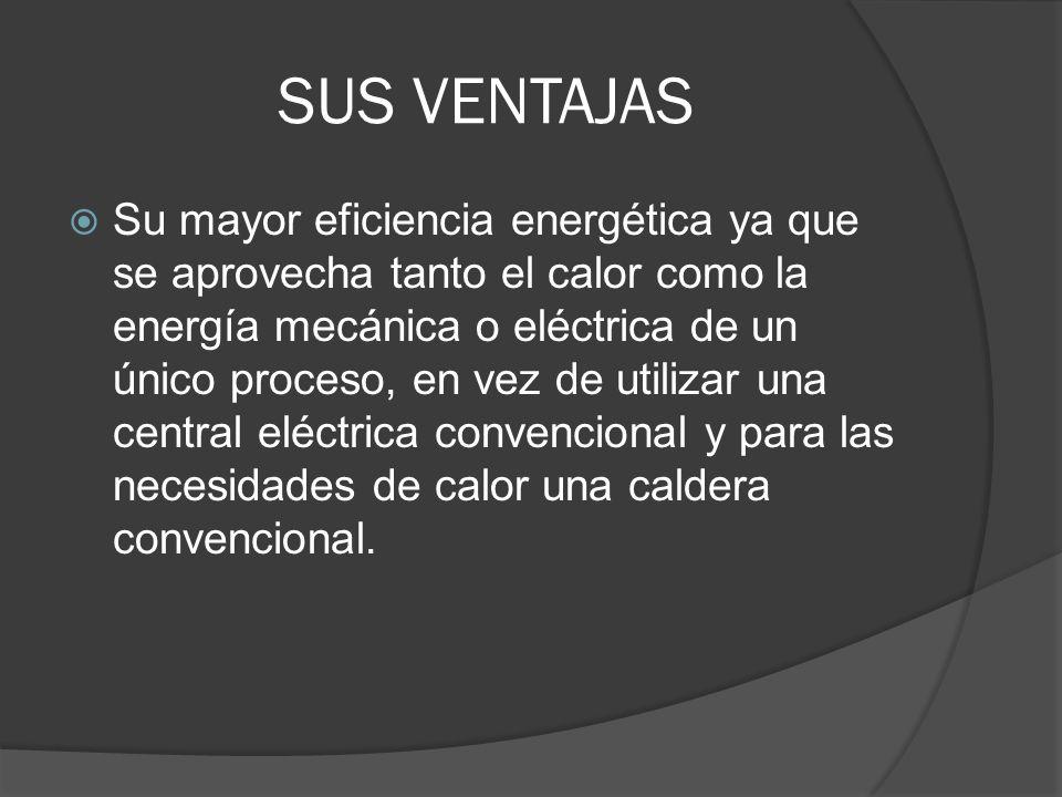 SUS VENTAJAS Su mayor eficiencia energética ya que se aprovecha tanto el calor como la energía mecánica o eléctrica de un único proceso, en vez de uti