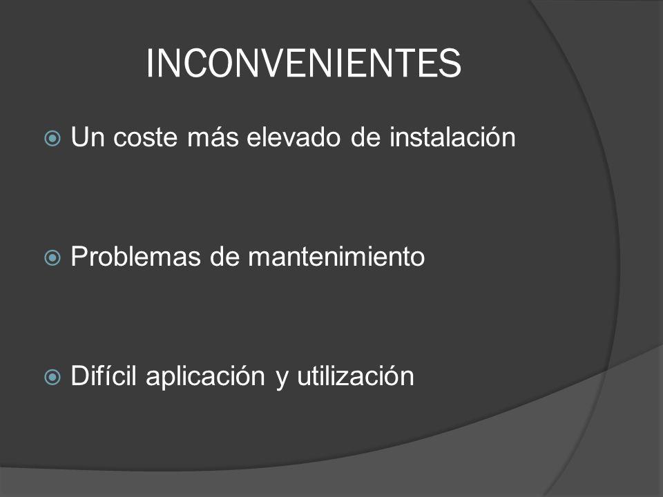 INCONVENIENTES Un coste más elevado de instalación Problemas de mantenimiento Difícil aplicación y utilización