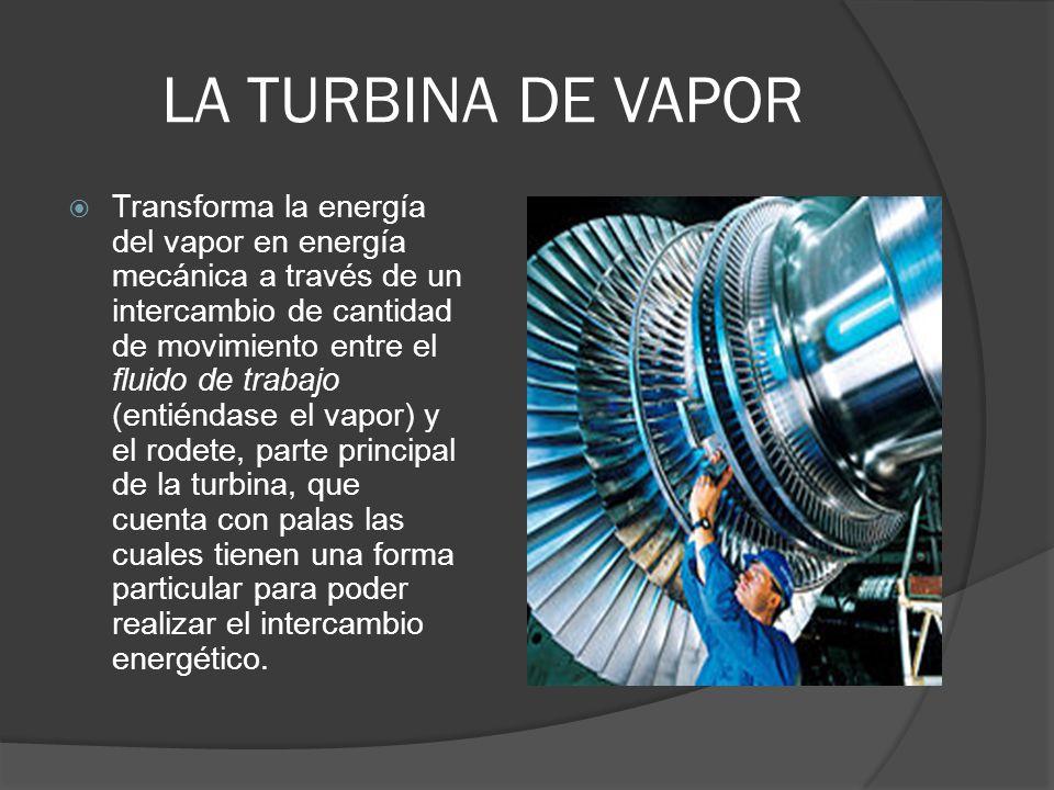 LA TURBINA DE VAPOR Transforma la energía del vapor en energía mecánica a través de un intercambio de cantidad de movimiento entre el fluido de trabaj