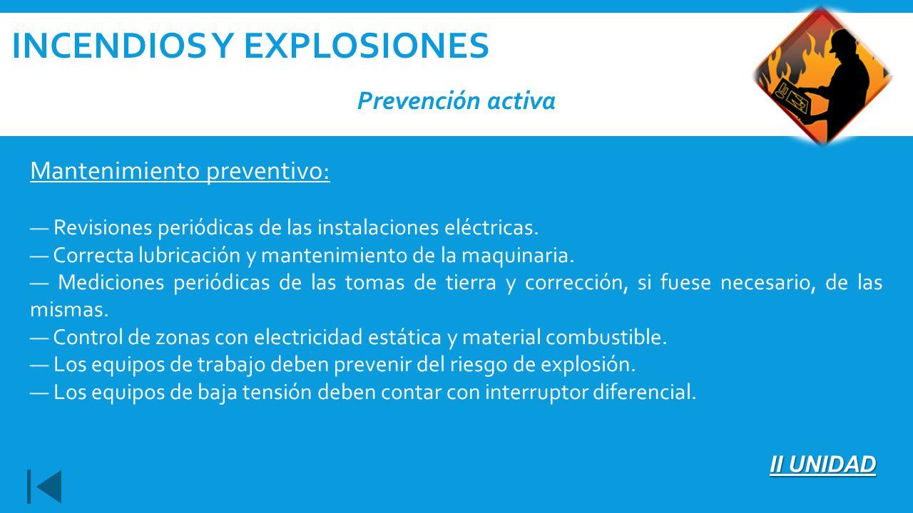 Prevención activa INCENDIOS Y EXPLOSIONES Mantenimiento preventivo: Revisiones periódicas de las instalaciones eléctricas. Correcta lubricación y mant