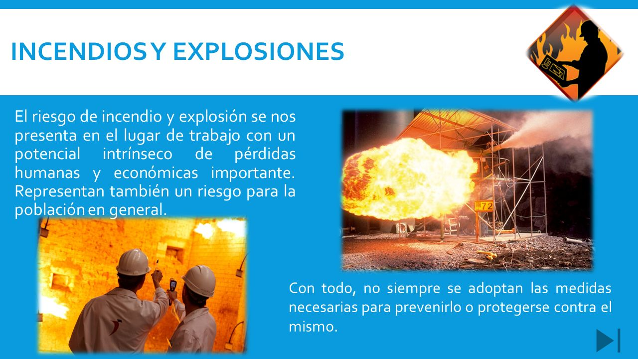 INCENDIOS Y EXPLOSIONES El riesgo de incendio y explosión se nos presenta en el lugar de trabajo con un potencial intrínseco de pérdidas humanas y eco
