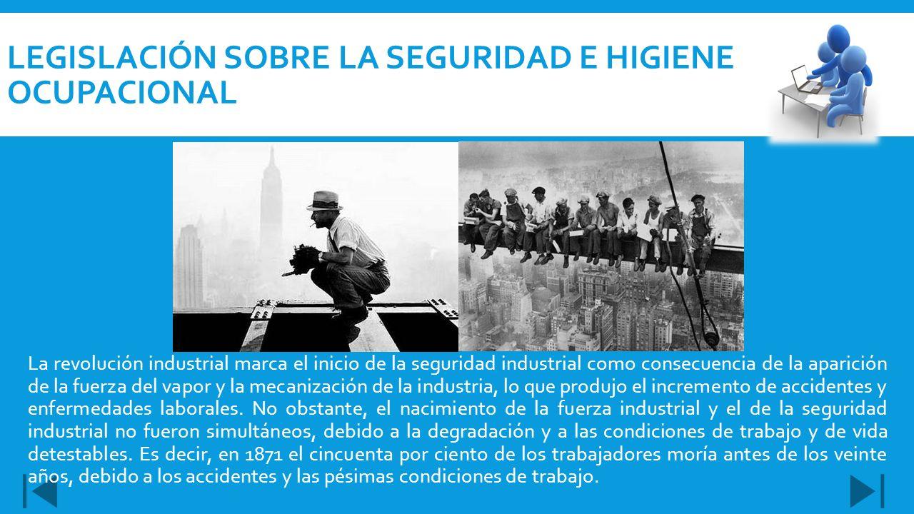 LEGISLACIÓN SOBRE LA SEGURIDAD E HIGIENE OCUPACIONAL La revolución industrial marca el inicio de la seguridad industrial como consecuencia de la apari