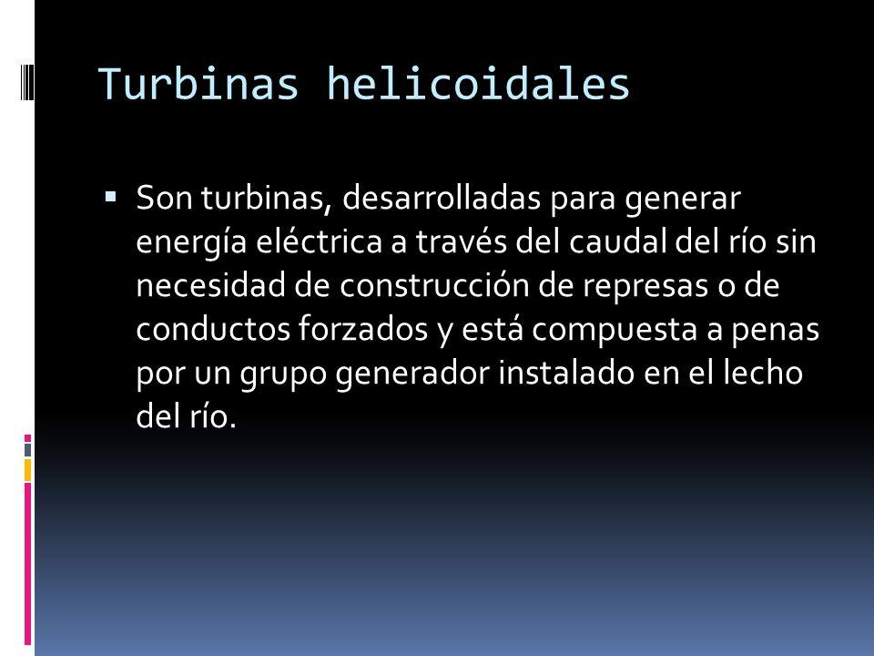 Turbinas helicoidales Son turbinas, desarrolladas para generar energía eléctrica a través del caudal del río sin necesidad de construcción de represas