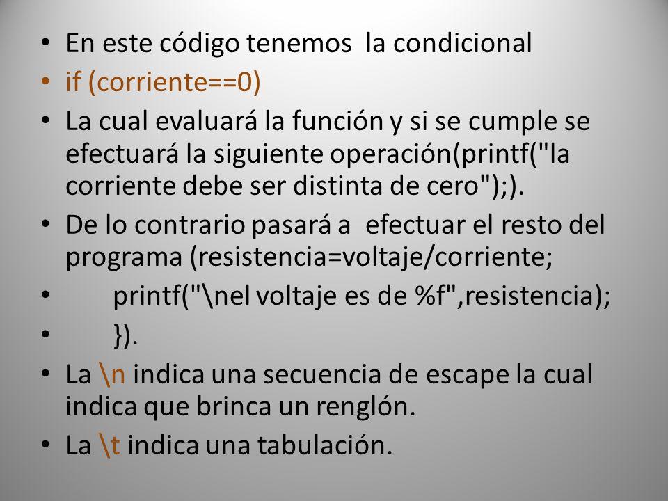 En este código tenemos la condicional if (corriente==0) La cual evaluará la función y si se cumple se efectuará la siguiente operación(printf( la corriente debe ser distinta de cero );).