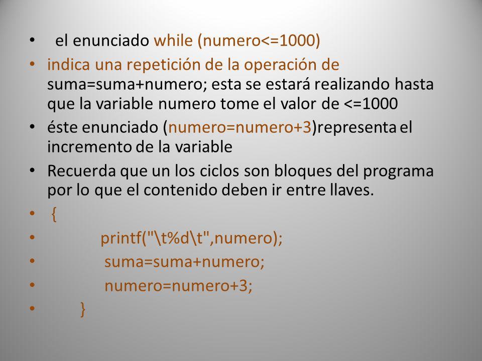 el enunciado while (numero<=1000) indica una repetición de la operación de suma=suma+numero; esta se estará realizando hasta que la variable numero tome el valor de <=1000 éste enunciado (numero=numero+3)representa el incremento de la variable Recuerda que un los ciclos son bloques del programa por lo que el contenido deben ir entre llaves.