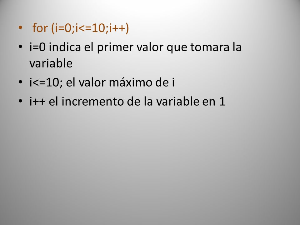 for (i=0;i<=10;i++) i=0 indica el primer valor que tomara la variable i<=10; el valor máximo de i i++ el incremento de la variable en 1
