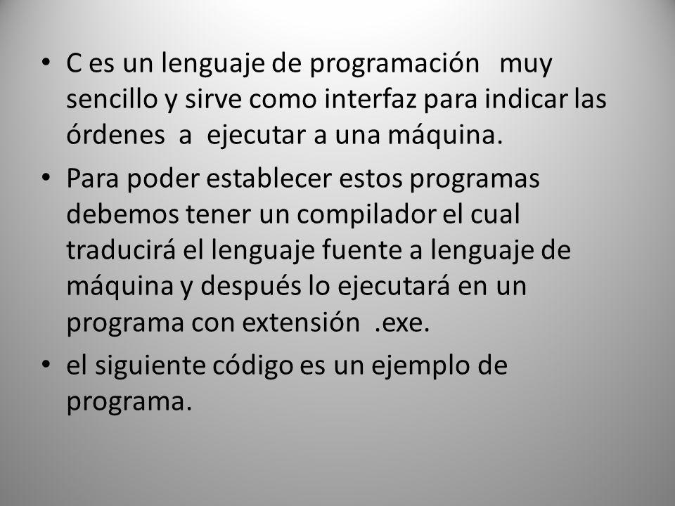 C es un lenguaje de programación muy sencillo y sirve como interfaz para indicar las órdenes a ejecutar a una máquina.