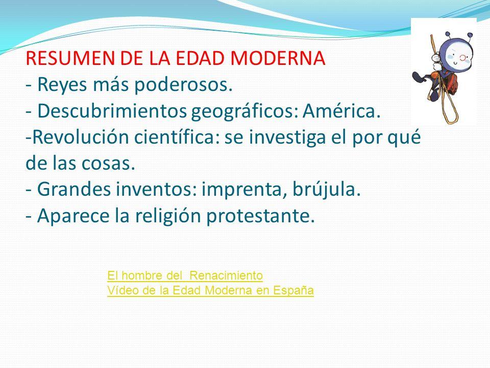RESUMEN DE LA EDAD MODERNA - Reyes más poderosos. - Descubrimientos geográficos: América. -Revolución científica: se investiga el por qué de las cosas