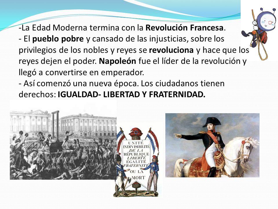 -La Edad Moderna termina con la Revolución Francesa. - El pueblo pobre y cansado de las injusticias, sobre los privilegios de los nobles y reyes se re