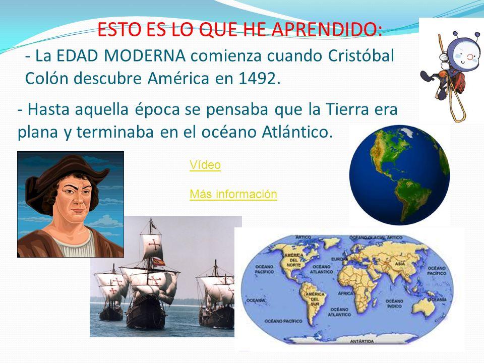 - La EDAD MODERNA comienza cuando Cristóbal Colón descubre América en 1492. ESTO ES LO QUE HE APRENDIDO: - Hasta aquella época se pensaba que la Tierr