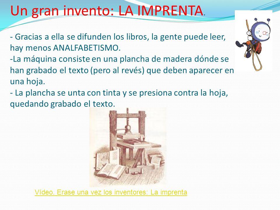 Un gran invento: LA IMPRENTA. - Gracias a ella se difunden los libros, la gente puede leer, hay menos ANALFABETISMO. -La máquina consiste en una planc