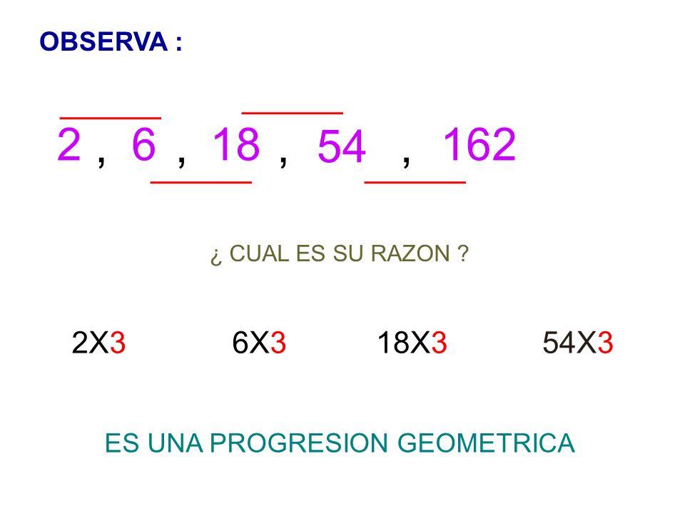 OBSERVA : 2, 6, 18,54, 162 ¿ CUAL ES SU RAZON ? 2X36X318X354X3 ES UNA PROGRESION GEOMETRICA