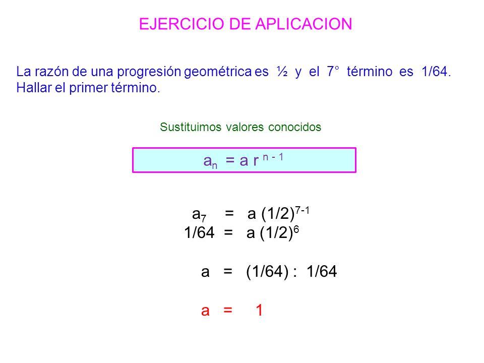 a 7 = a (1/2) 7-1 1/64 = a (1/2) 6 a = (1/64) : 1/64 a = 1 a n = a r n - 1 EJERCICIO DE APLICACION La razón de una progresión geométrica es ½ y el 7° término es 1/64.
