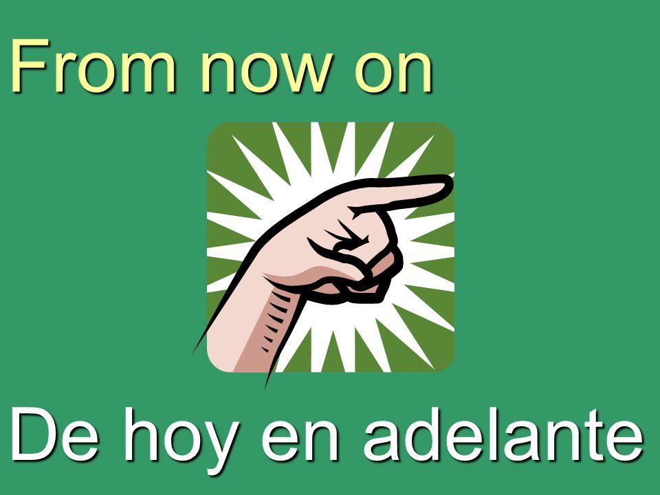 From now on De hoy en adelante