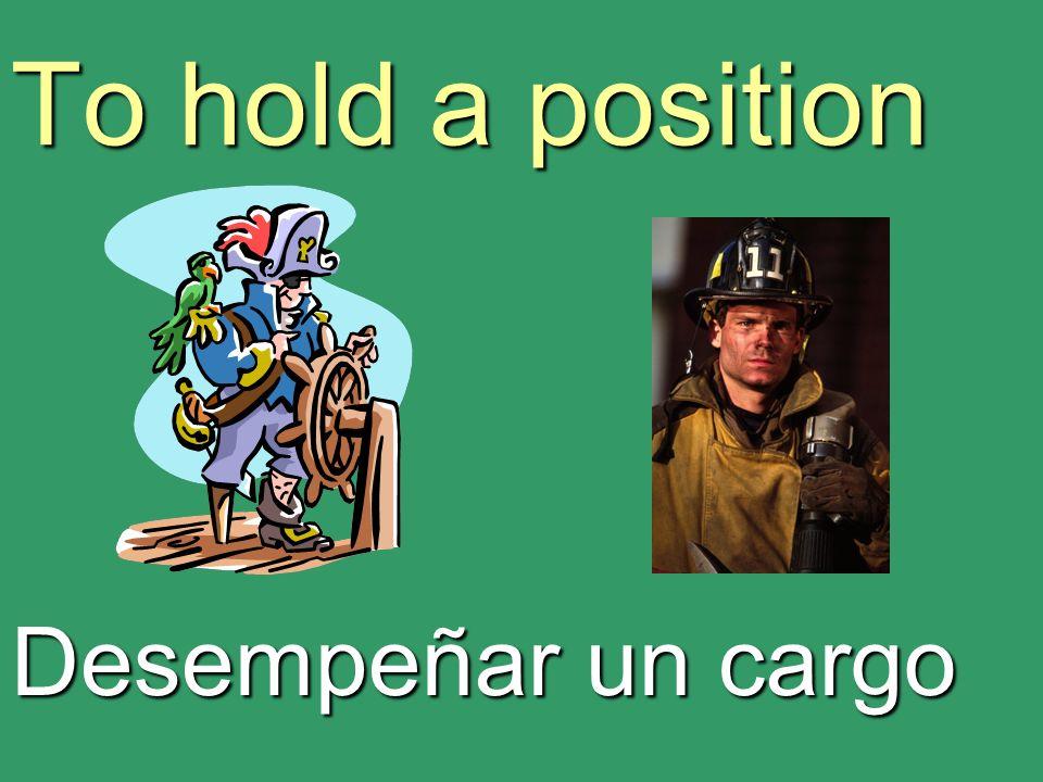 To hold a position Desempeñar un cargo
