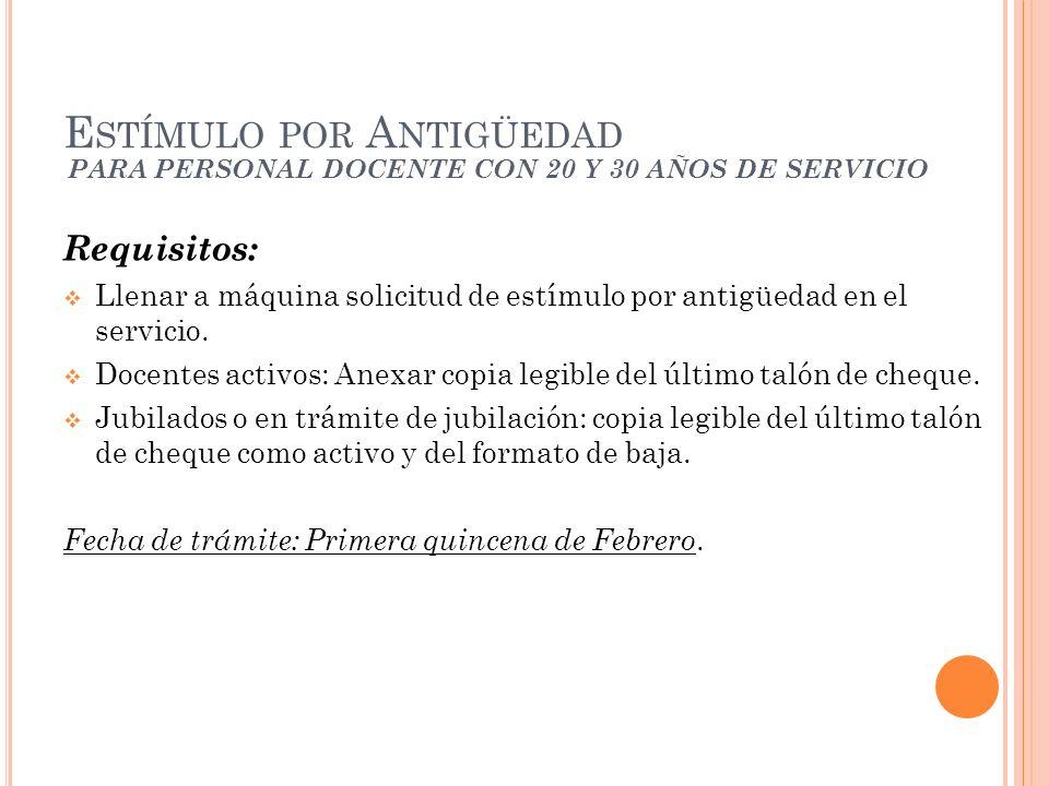 PARA PERSONAL DOCENTE CON 20 Y 30 AÑOS DE SERVICIO Requisitos: Llenar a máquina solicitud de estímulo por antigüedad en el servicio.