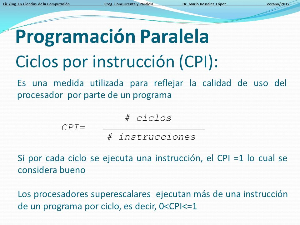 Lic./Ing. En Ciencias de la Computación Prog. Concurrente y Paralela Dr. Mario Rossainz López Verano/2012 Ciclos por instrucción (CPI): Es una medida