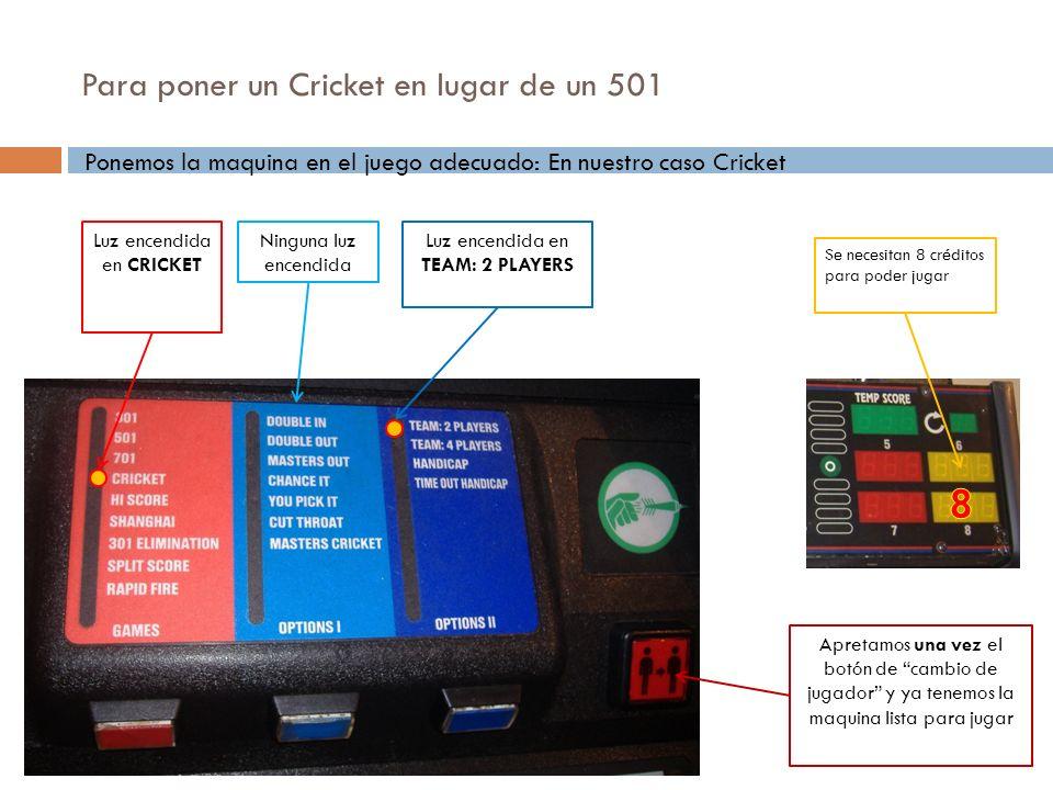 Para poner un Cricket en lugar de un 501 Ponemos la maquina en el juego adecuado: En nuestro caso Cricket Luz encendida en CRICKET Luz encendida en TE