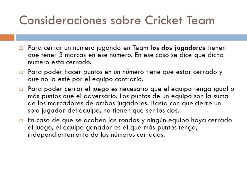 Consideraciones sobre Cricket Team Para cerrar un numero jugando en Team los dos jugadores tienen que tener 3 marcas en ese numero. En ese caso se dic