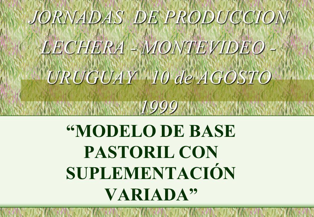 JORNADAS DE PRODUCCION LECHERA - MONTEVIDEO - URUGUAY 10 de AGOSTO 1999 JORNADAS DE PRODUCCION LECHERA - MONTEVIDEO - URUGUAY 10 de AGOSTO 1999 MODELO DE BASE PASTORIL CON SUPLEMENTACIÓN VARIADA