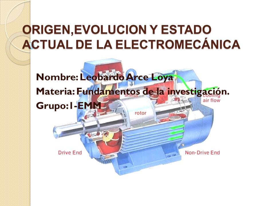 ORIGEN,EVOLUCION Y ESTADO ACTUAL DE LA ELECTROMECÁNICA Nombre: Leobardo Arce Loya Materia: Fundamentos de la investigación. Grupo:1-EMM