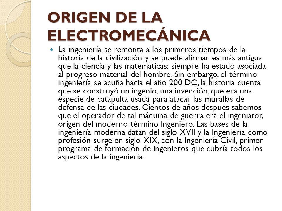 ORIGEN DE LA ELECTROMECÁNICA La ingeniería se remonta a los primeros tiempos de la historia de la civilización y se puede afirmar es más antigua que l