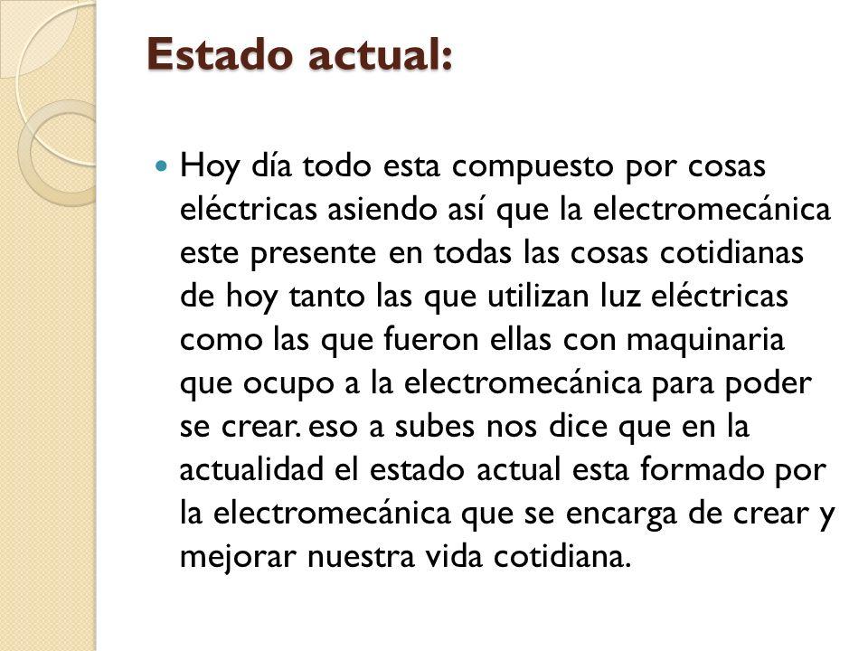 Estado actual: Hoy día todo esta compuesto por cosas eléctricas asiendo así que la electromecánica este presente en todas las cosas cotidianas de hoy