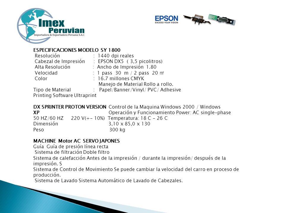 ESPECIFICACIONES MODELO SY 1800 Resolución : 1440 dpi reales Cabezal de Impresión : EPSON DX5 ( 3,5 picolitros) Alta Resolución : Ancho de Impresión 1