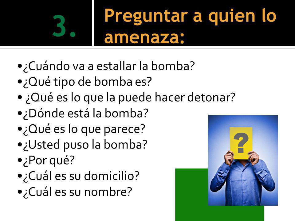 ¿Cuándo va a estallar la bomba? ¿Qué tipo de bomba es? ¿Qué es lo que la puede hacer detonar? ¿Dónde está la bomba? ¿Qué es lo que parece? ¿Usted puso