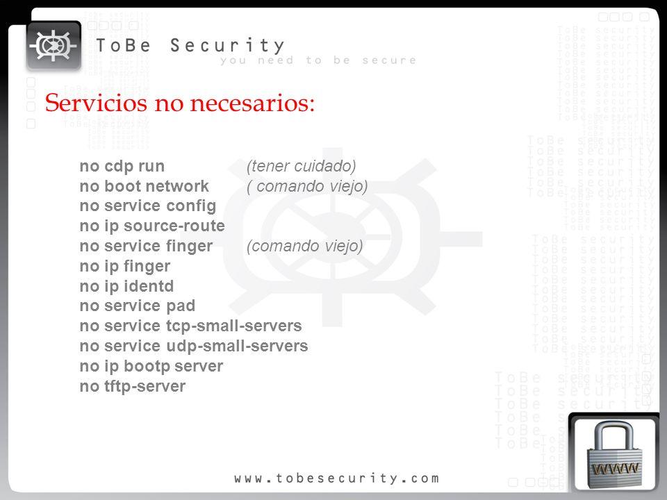 Servicios no necesarios: no cdp run (tener cuidado) no boot network( comando viejo) no service config no ip source-route no service finger(comando vie