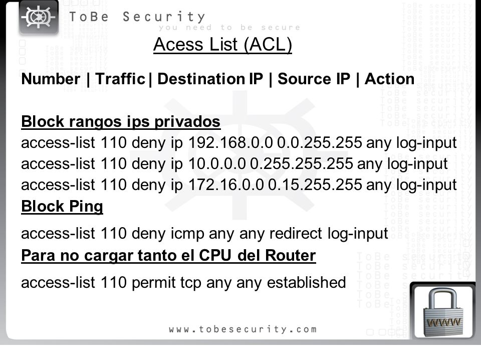 Acess List (ACL) Number | Traffic | Destination IP | Source IP | Action Block rangos ips privados access-list 110 deny ip 192.168.0.0 0.0.255.255 any log-input access-list 110 deny ip 10.0.0.0 0.255.255.255 any log-input access-list 110 deny ip 172.16.0.0 0.15.255.255 any log-input Block Ping access-list 110 deny icmp any any redirect log-input Para no cargar tanto el CPU del Router access-list 110 permit tcp any any established