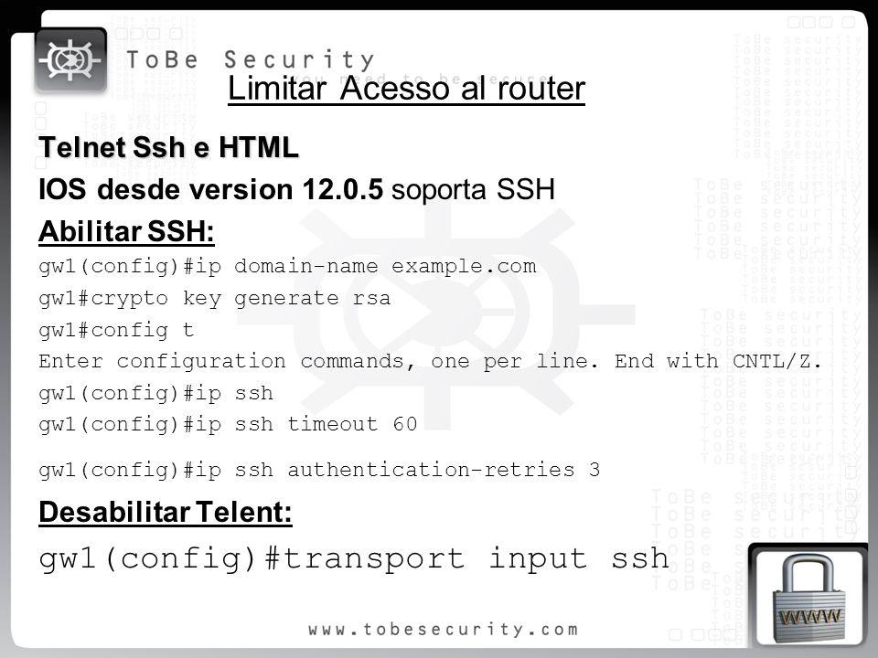 Limitar Acesso al router Telnet Ssh e HTML IOS desde version 12.0.5 soporta SSH Abilitar SSH: gw1(config)#ip domain-name example.com gw1#crypto key ge